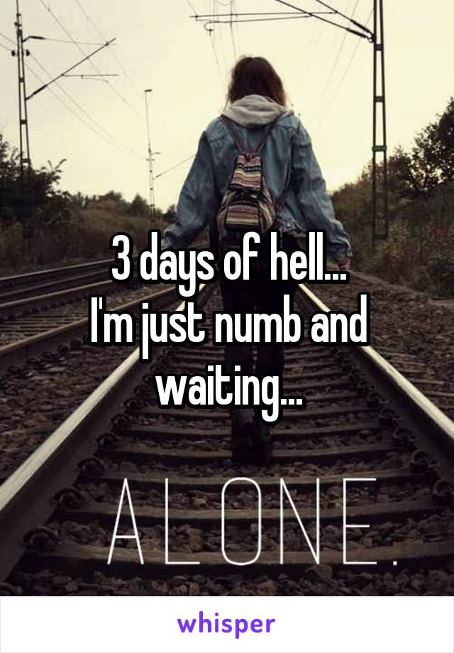 3 days of hell... I'm just numb and waiting...