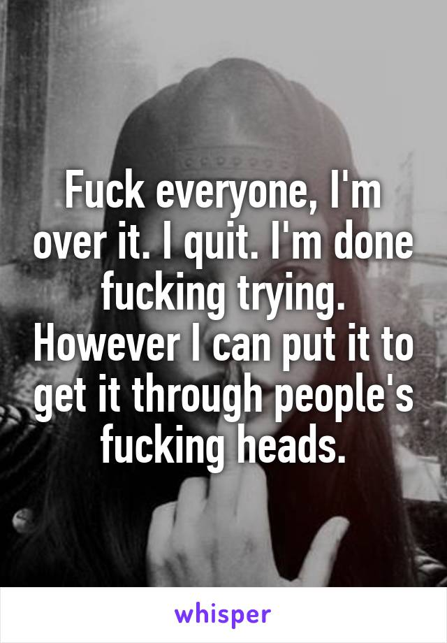 Fuck everyone, I'm over it. I quit. I'm done fucking trying. However I can put it to get it through people's fucking heads.