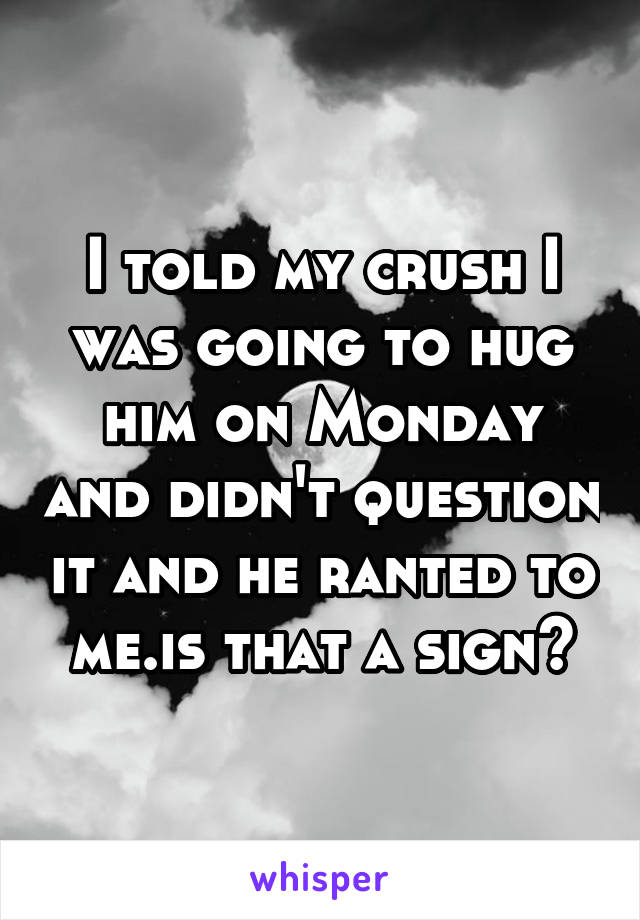 I told my crush I was going to hug him on Monday and didn't question it and he ranted to me.is that a sign?
