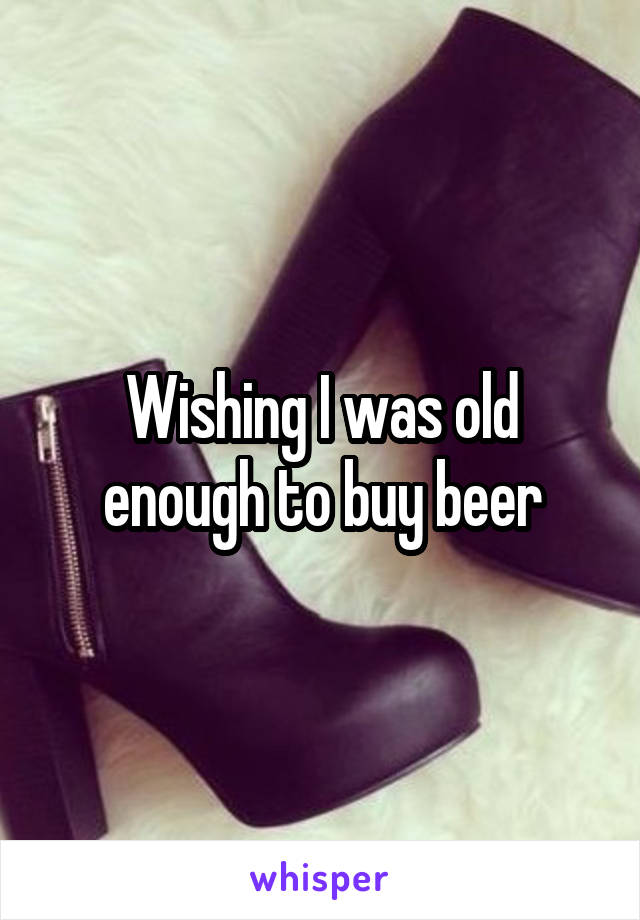 Wishing I was old enough to buy beer