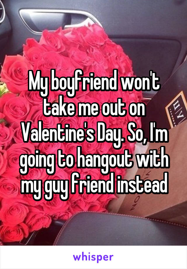 My boyfriend won't take me out on Valentine's Day. So, I'm going to hangout with my guy friend instead
