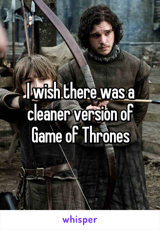 I wish there was a cleaner version of Game of Thrones