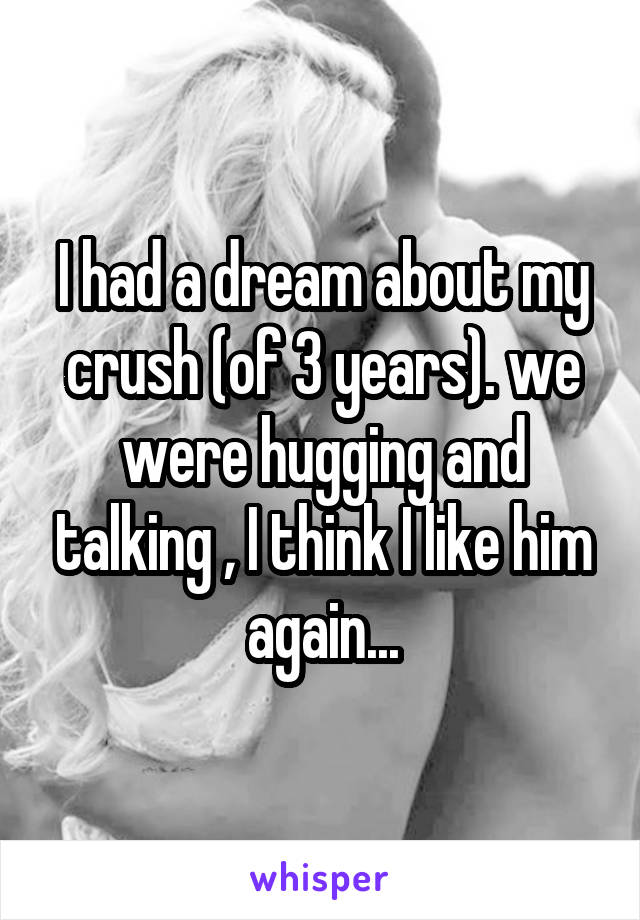 I had a dream about my crush (of 3 years). we were hugging and talking , I think I like him again...