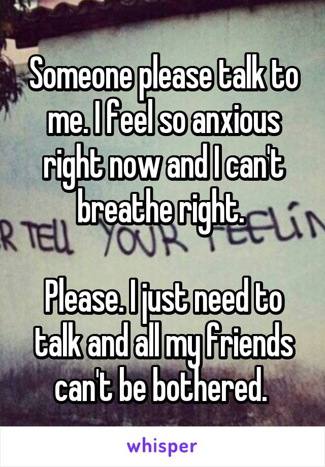 Someone please talk to me. I feel so anxious right now and I can't breathe right.   Please. I just need to talk and all my friends can't be bothered.