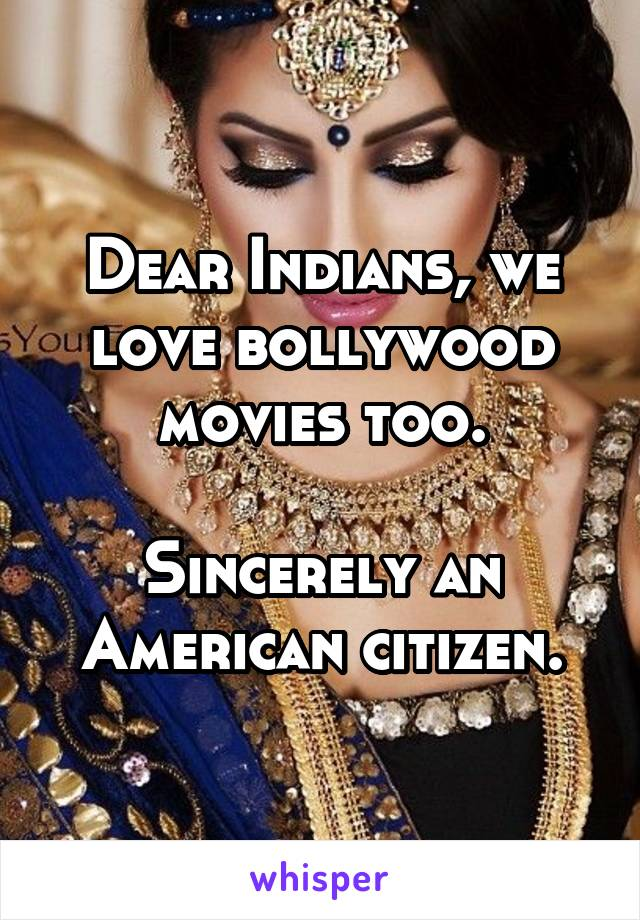 Dear Indians, we love bollywood movies too.  Sincerely an American citizen.