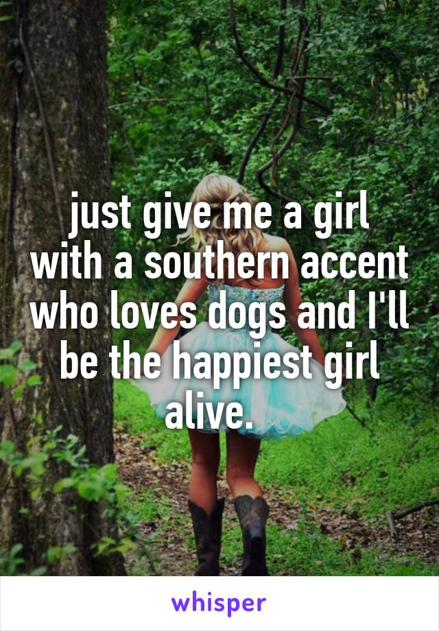 just give me a girl with a southern accent who loves dogs and I'll be the happiest girl alive.