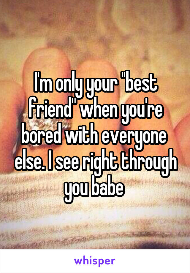 """I'm only your """"best friend"""" when you're bored with everyone  else. I see right through you babe"""
