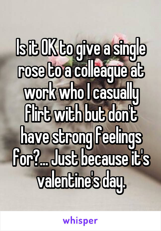 Is it OK to give a single rose to a colleague at work who I casually flirt with but don't have strong feelings for?... Just because it's valentine's day.