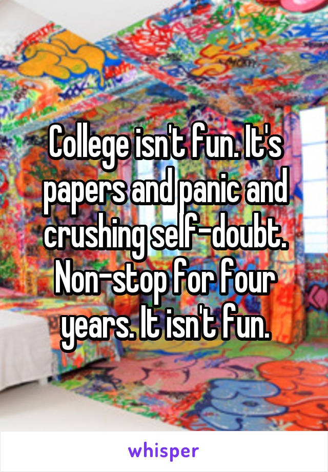 College isn't fun. It's papers and panic and crushing self-doubt. Non-stop for four years. It isn't fun.