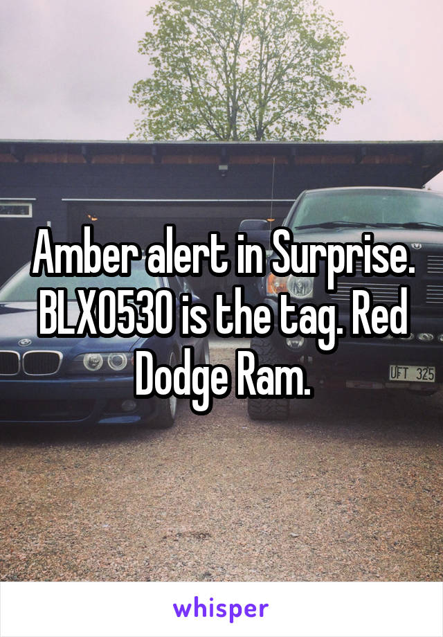 Amber alert in Surprise. BLX0530 is the tag. Red Dodge Ram.