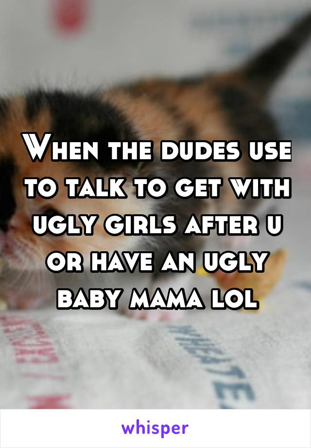 When the dudes use to talk to get with ugly girls after u or have an ugly baby mama lol