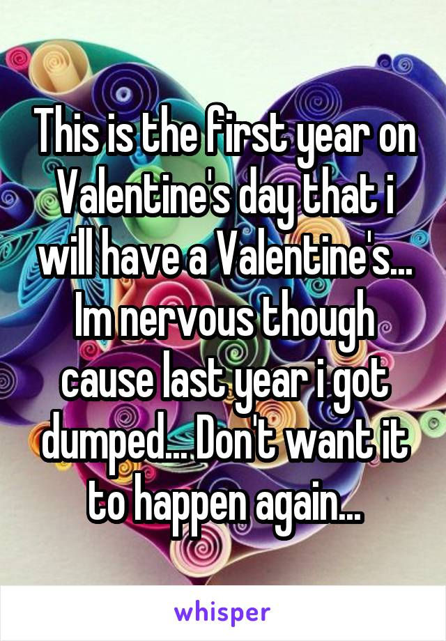 This is the first year on Valentine's day that i will have a Valentine's... Im nervous though cause last year i got dumped... Don't want it to happen again...