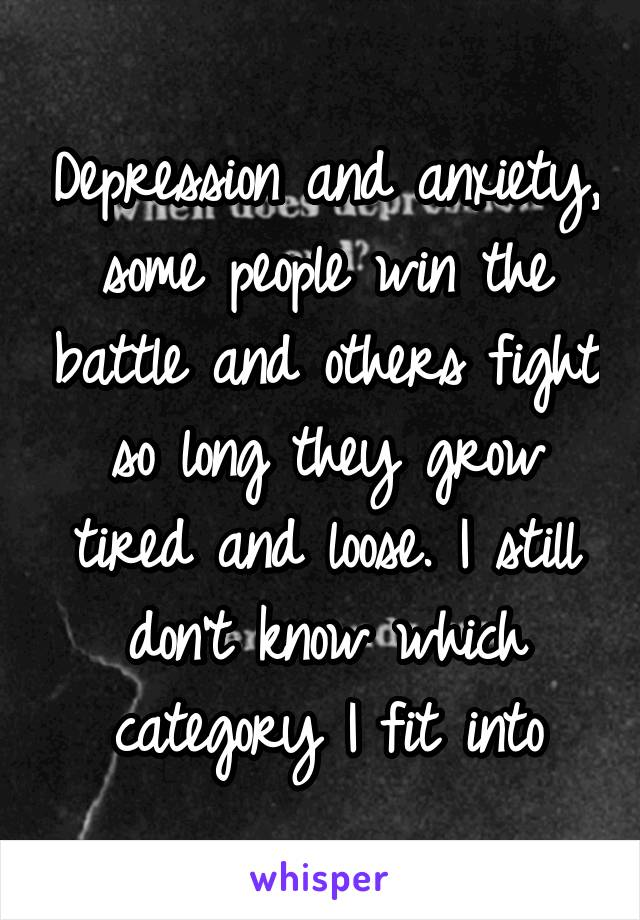 Depression and anxiety, some people win the battle and others fight so long they grow tired and loose. I still don't know which category I fit into