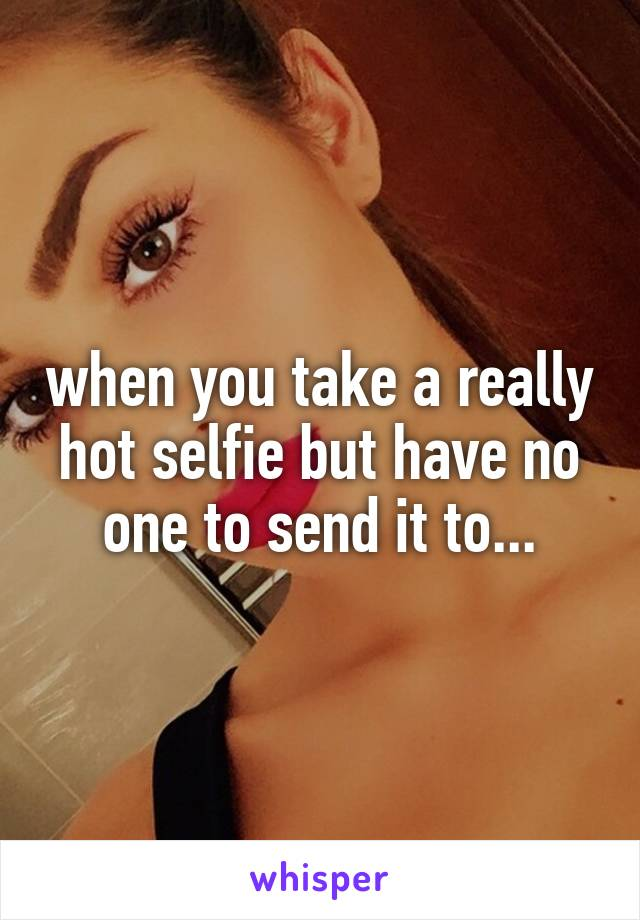 when you take a really hot selfie but have no one to send it to...