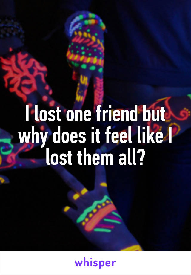 I lost one friend but why does it feel like I lost them all?