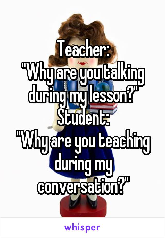 "Teacher: ""Why are you talking during my lesson?"" Student: ""Why are you teaching during my conversation?"""