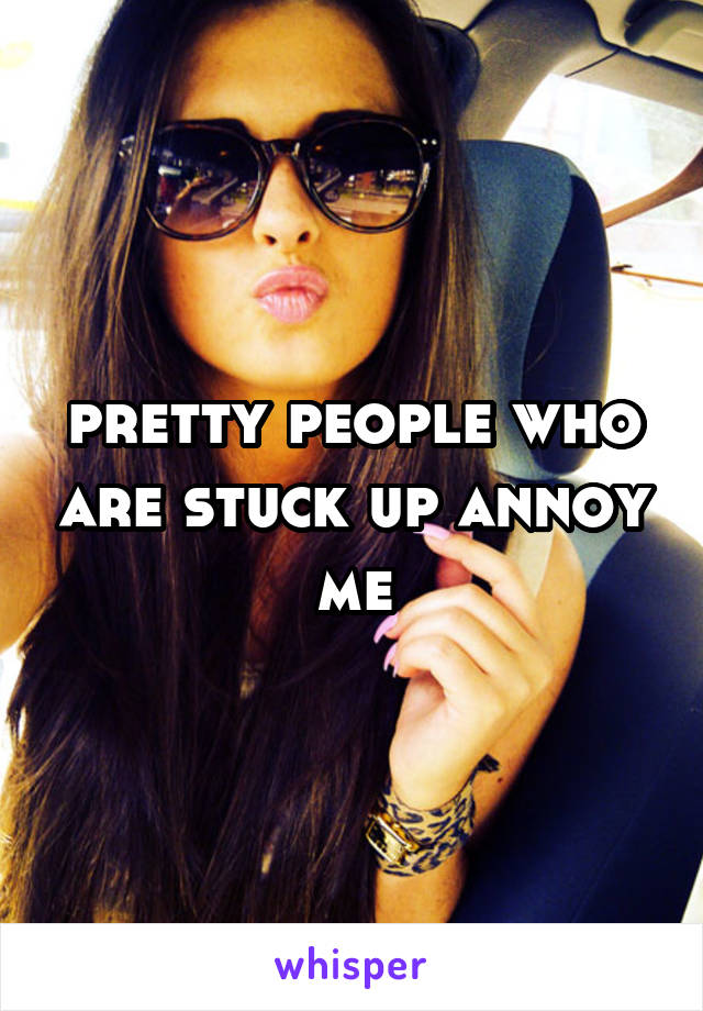 pretty people who are stuck up annoy me