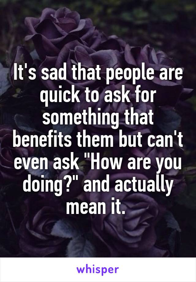"""It's sad that people are quick to ask for something that benefits them but can't even ask """"How are you doing?"""" and actually mean it."""