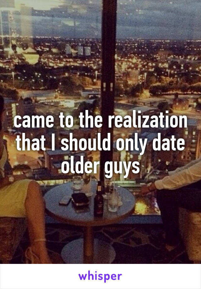 came to the realization that I should only date older guys