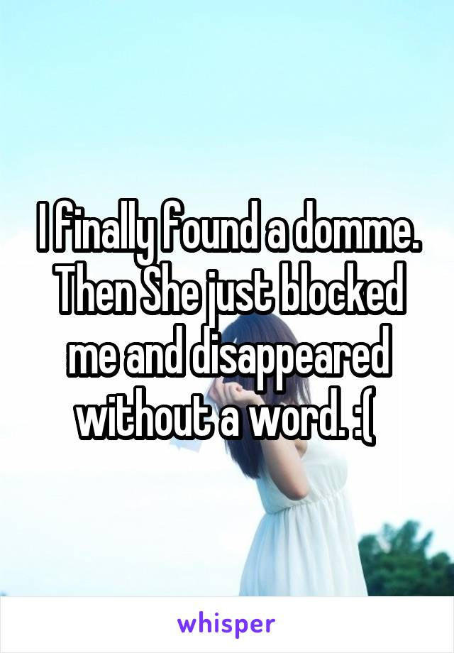 I finally found a domme. Then She just blocked me and disappeared without a word. :(