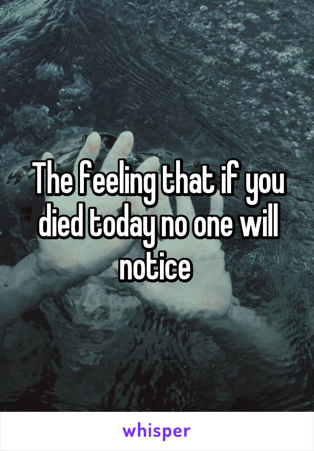 The feeling that if you died today no one will notice