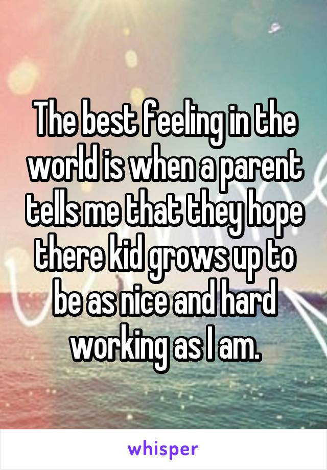 The best feeling in the world is when a parent tells me that they hope there kid grows up to be as nice and hard working as I am.