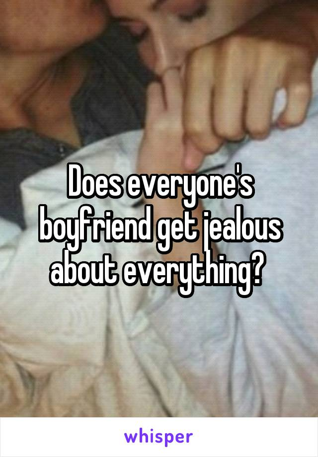 Does everyone's boyfriend get jealous about everything?