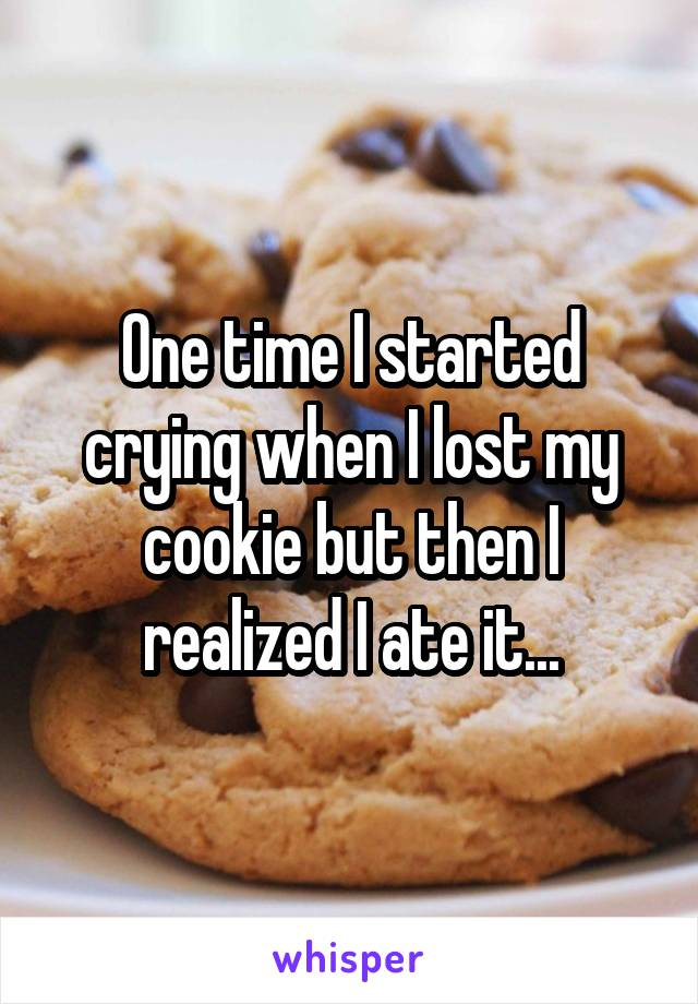 One time I started crying when I lost my cookie but then I realized I ate it...