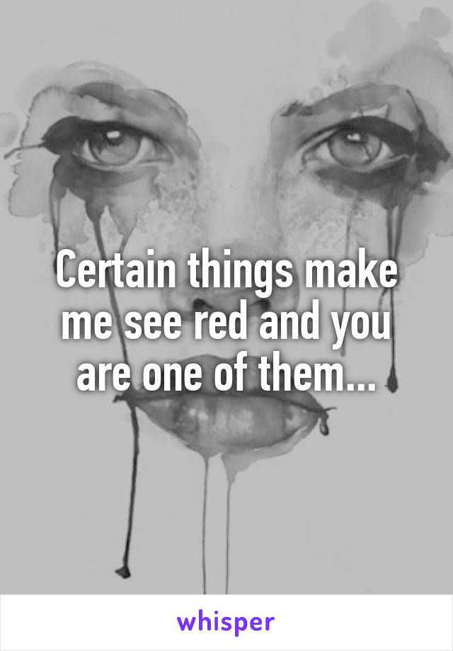 Certain things make me see red and you are one of them...