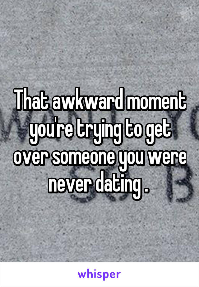 That awkward moment you're trying to get over someone you were never dating .