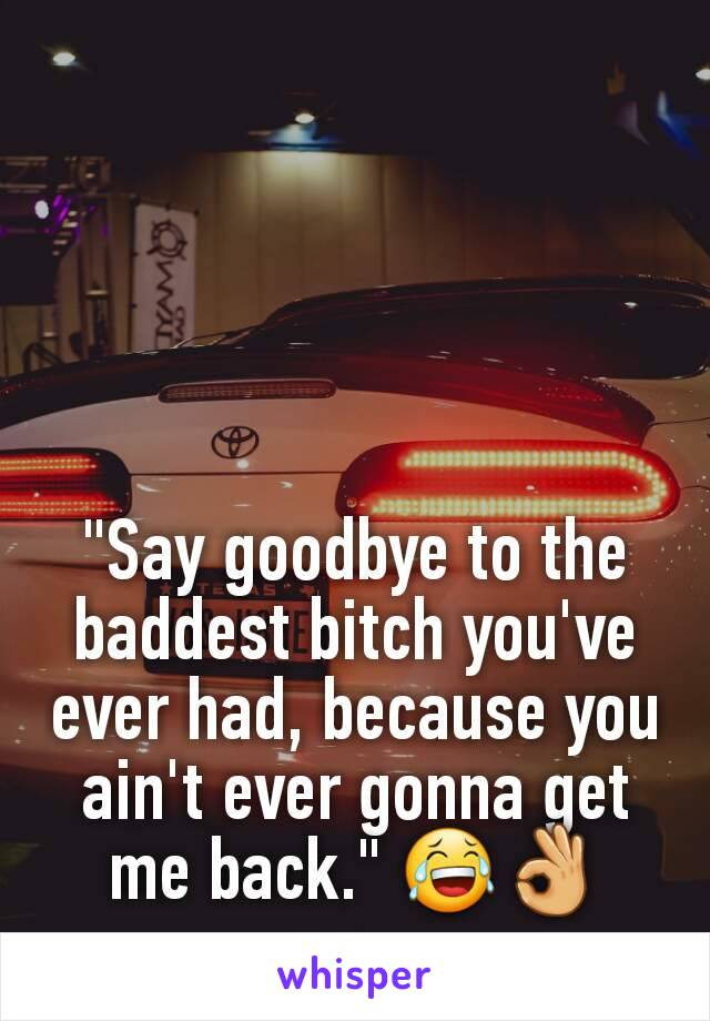 """""""Say goodbye to the baddest bitch you've ever had, because you ain't ever gonna get me back."""" 😂👌"""