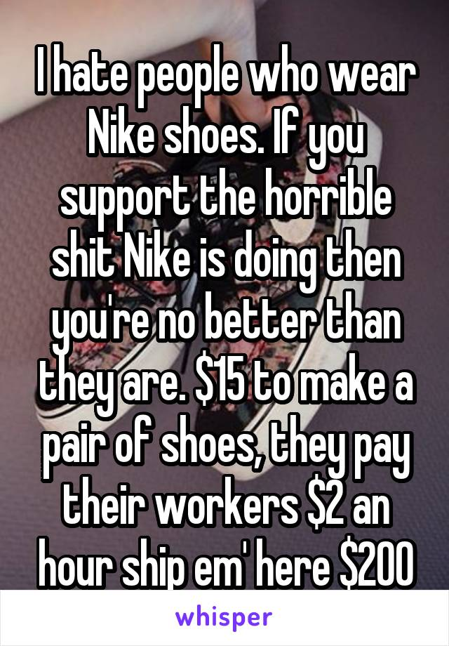 I hate people who wear Nike shoes. If you support the horrible shit Nike is doing then you're no better than they are. $15 to make a pair of shoes, they pay their workers $2 an hour ship em' here $200