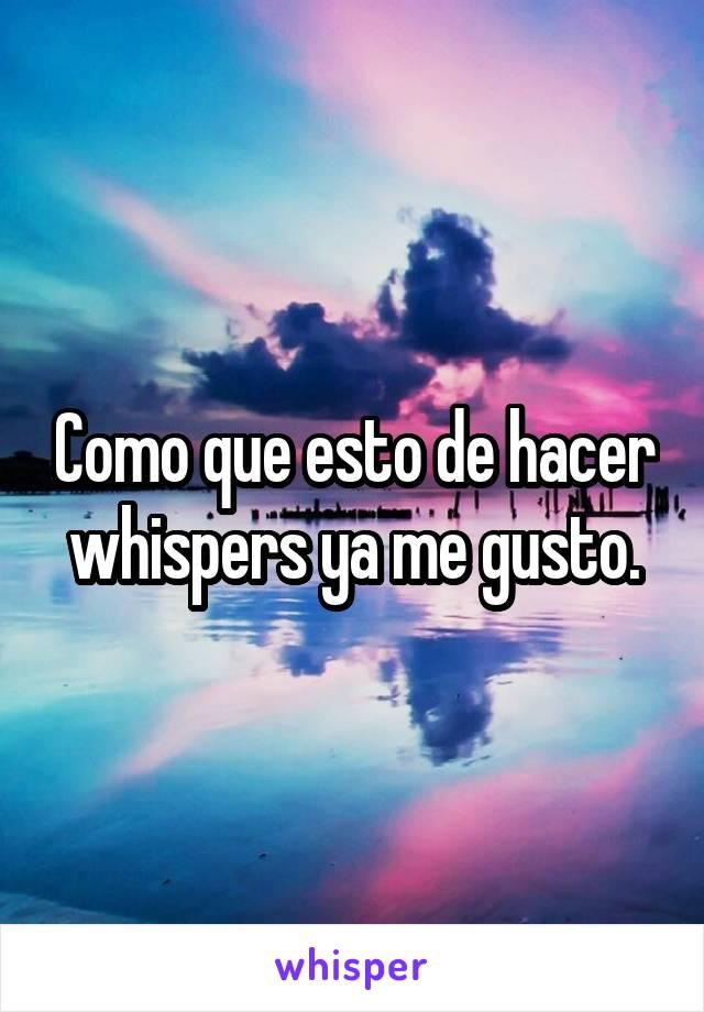 Como que esto de hacer whispers ya me gusto.