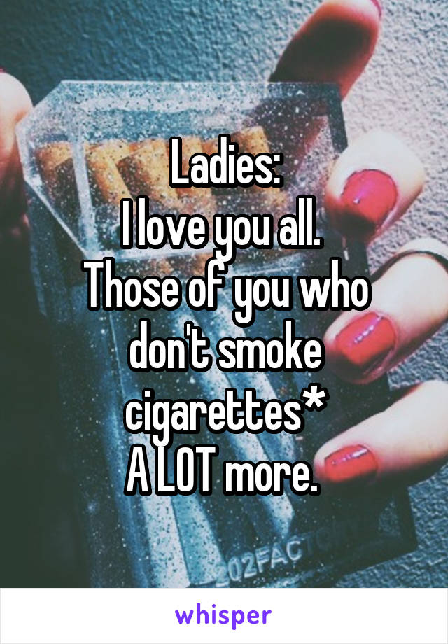 Ladies: I love you all.  Those of you who don't smoke cigarettes* A LOT more.