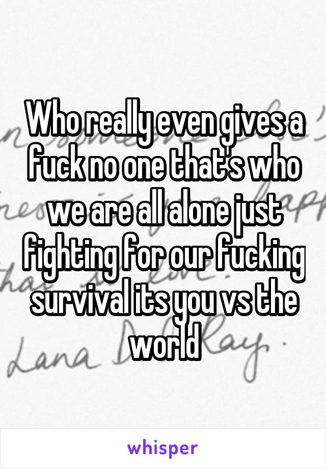 Who really even gives a fuck no one that's who we are all alone just fighting for our fucking survival its you vs the world