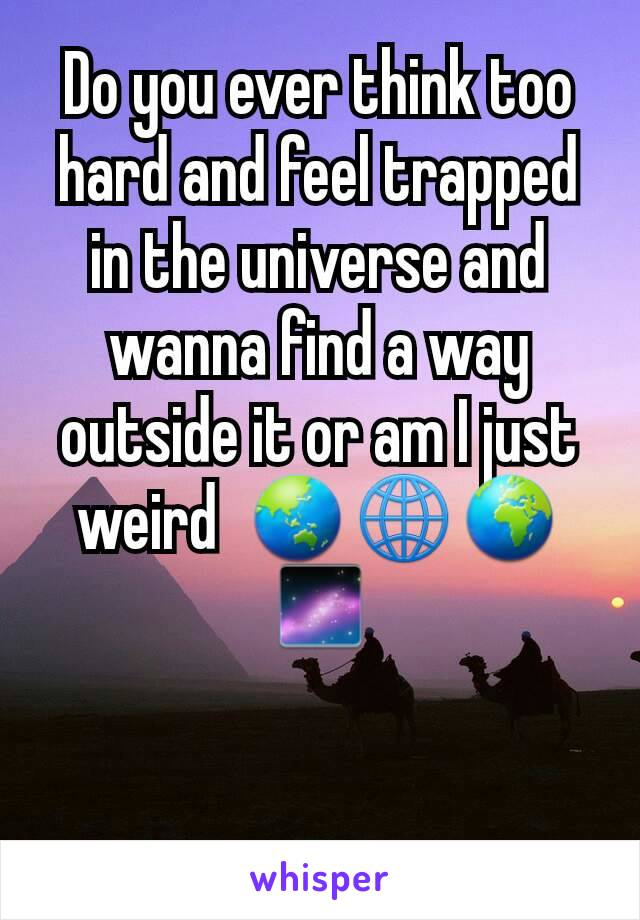 Do you ever think too hard and feel trapped in the universe and wanna find a way outside it or am I just weird  🌏🌐🌍🌌