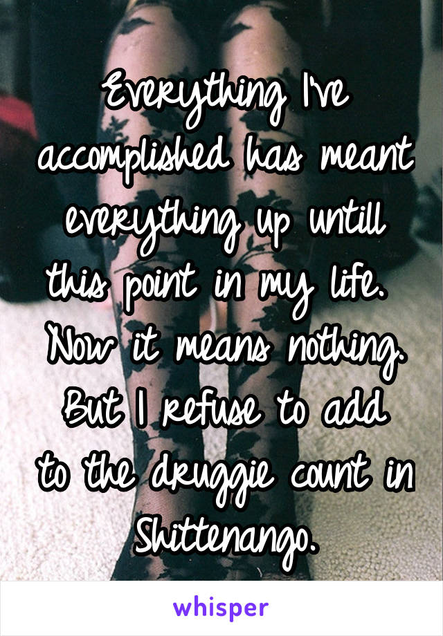 Everything I've accomplished has meant everything up untill this point in my life.  Now it means nothing. But I refuse to add to the druggie count in Shittenango.