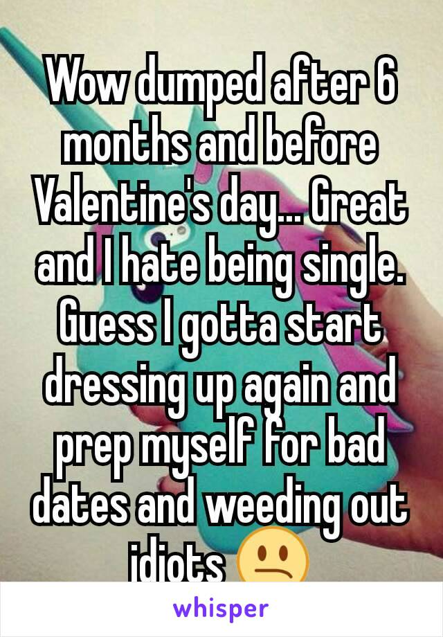 Wow dumped after 6 months and before Valentine's day... Great and I hate being single. Guess I gotta start dressing up again and prep myself for bad dates and weeding out idiots 😕