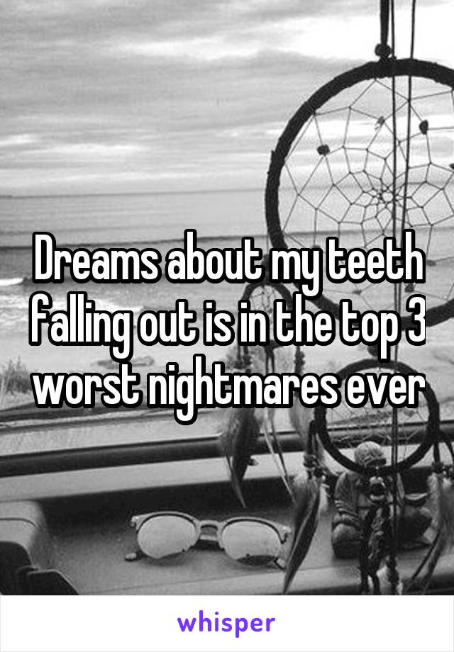 Dreams about my teeth falling out is in the top 3 worst nightmares ever