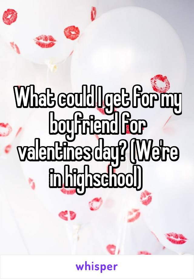 What could I get for my boyfriend for valentines day? (We're in highschool)
