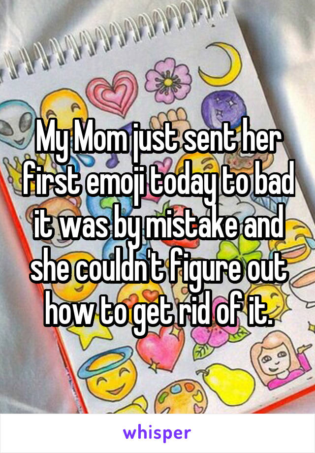 My Mom just sent her first emoji today to bad it was by mistake and she couldn't figure out how to get rid of it.