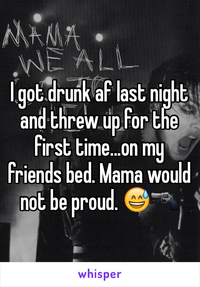 I got drunk af last night and threw up for the first time...on my friends bed. Mama would not be proud. 😅🔫