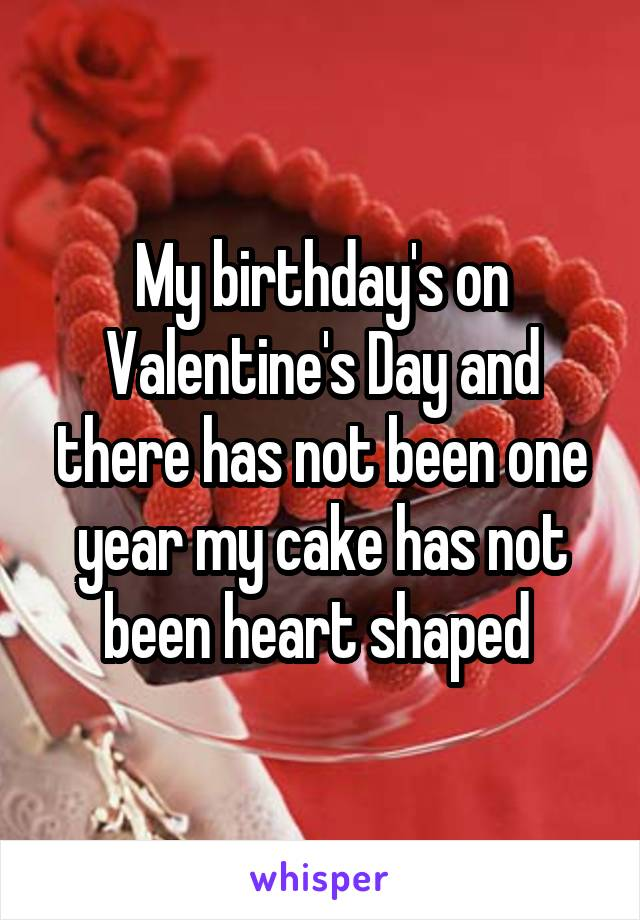 My birthday's on Valentine's Day and there has not been one year my cake has not been heart shaped