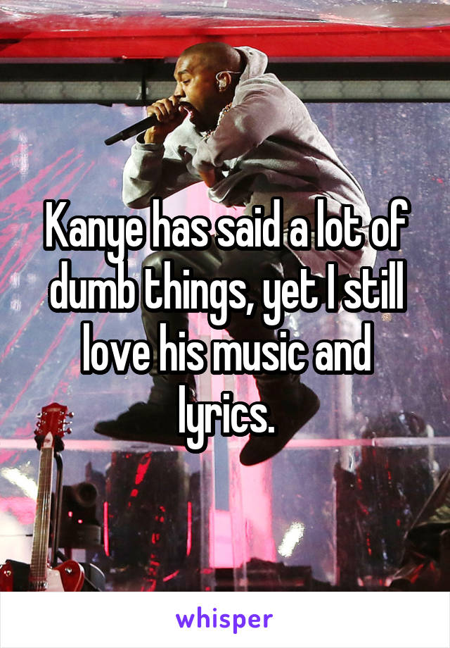 Kanye has said a lot of dumb things, yet I still love his music and lyrics.