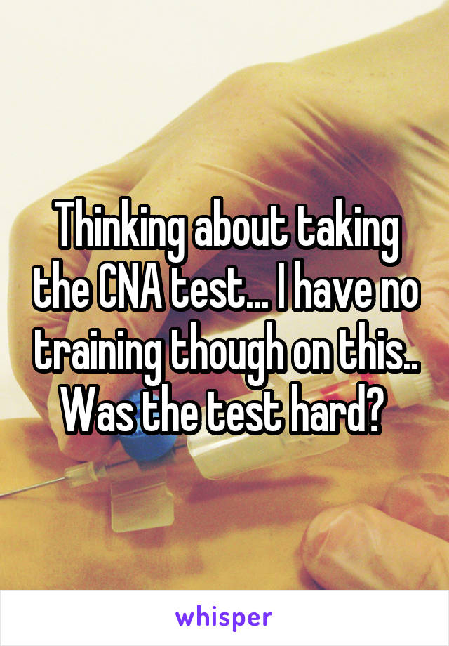 Thinking about taking the CNA test... I have no training though on this.. Was the test hard?