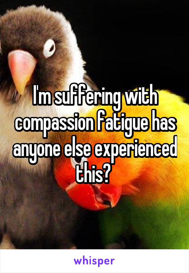 I'm suffering with compassion fatigue has anyone else experienced this?