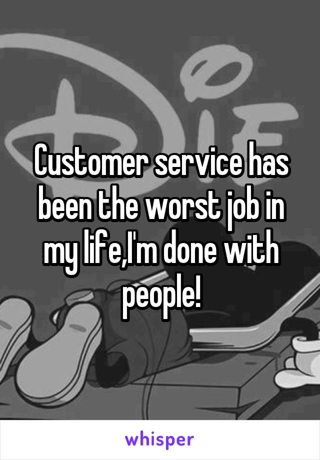 Customer service has been the worst job in my life,I'm done with people!