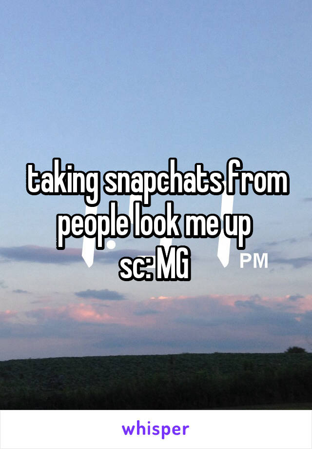 taking snapchats from people look me up  sc: MG