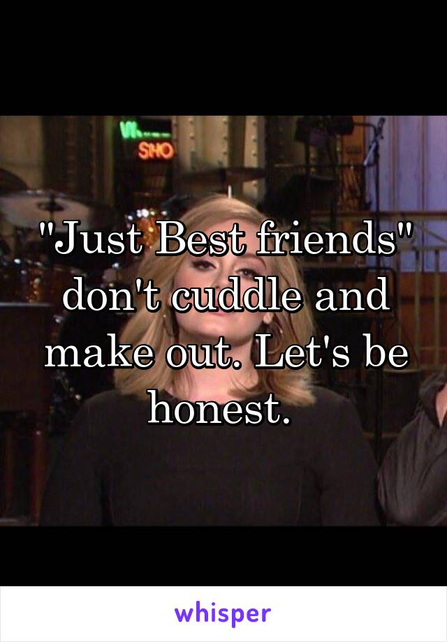 """""""Just Best friends"""" don't cuddle and make out. Let's be honest."""