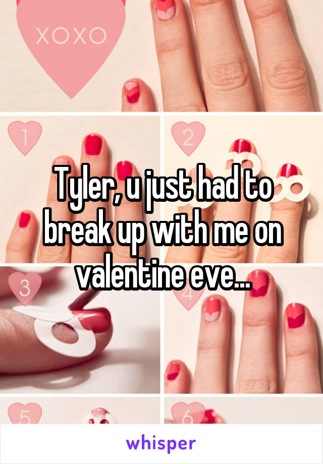 Tyler, u just had to break up with me on valentine eve...